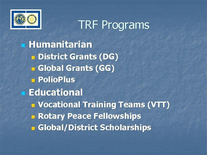 TRF Programs n Humanitarian District Grants (DG) n Global Grants (GG) n Polio. Plus