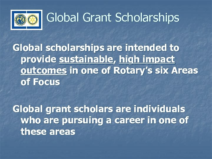 Global Grant Scholarships Global scholarships are intended to provide sustainable, high impact outcomes in