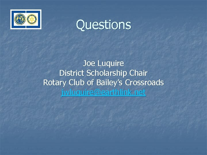 Questions Joe Luquire District Scholarship Chair Rotary Club of Bailey's Crossroads jwluquire@earthlink. net
