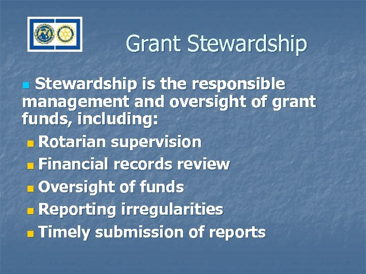 Grant Stewardship is the responsible management and oversight of grant funds, including: n Rotarian