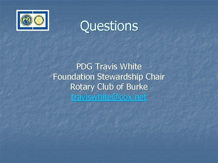 Questions PDG Travis White Foundation Stewardship Chair Rotary Club of Burke traviswhite@cox. net