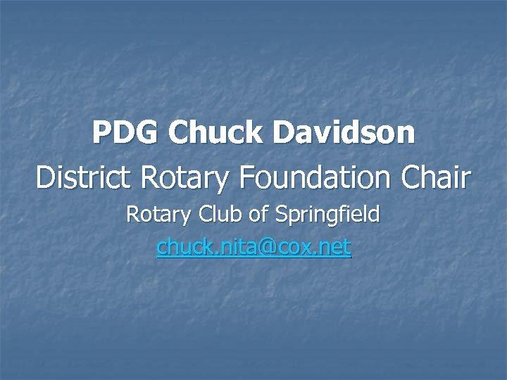 PDG Chuck Davidson District Rotary Foundation Chair Rotary Club of Springfield chuck. nita@cox. net