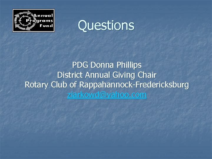 Questions PDG Donna Phillips District Annual Giving Chair Rotary Club of Rappahannock-Fredericksburg ziarkowd@yahoo. com