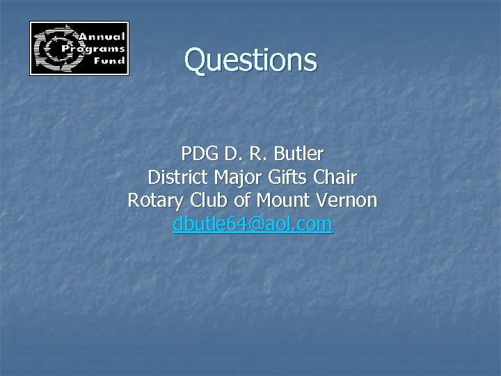 Questions PDG D. R. Butler District Major Gifts Chair Rotary Club of Mount Vernon