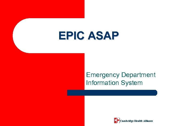 EPIC ASAP Emergency Department Information System Cambridge Health Alliance