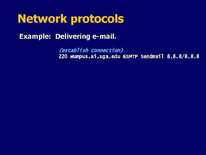 Network protocols Example: Delivering e-mail. (establish connection) 220 wumpus. ai. uga. edu ESMTP Sendmail