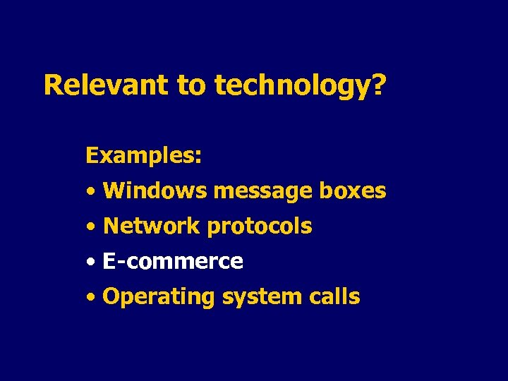 Relevant to technology? Examples: • Windows message boxes • Network protocols • E-commerce •