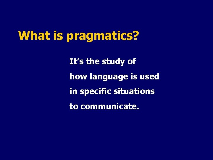 What is pragmatics? It's the study of how language is used in specific situations