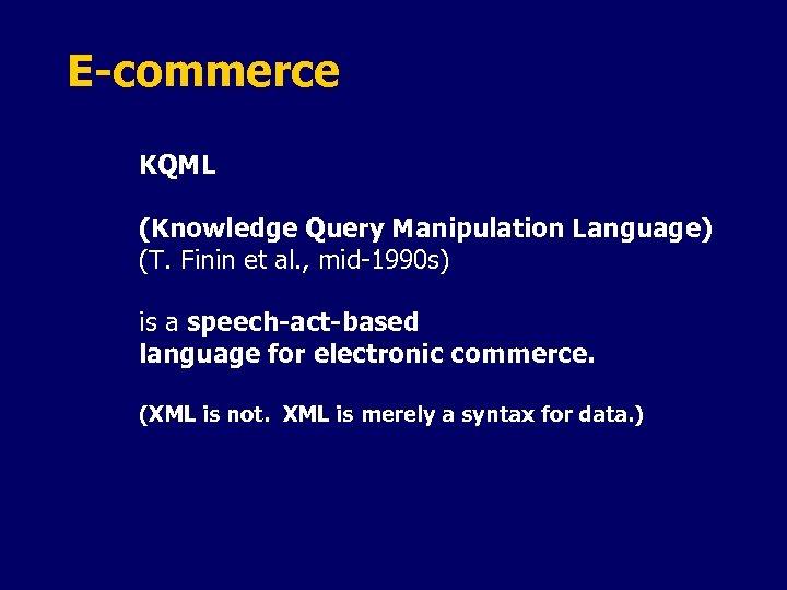 E-commerce KQML (Knowledge Query Manipulation Language) (T. Finin et al. , mid-1990 s) is