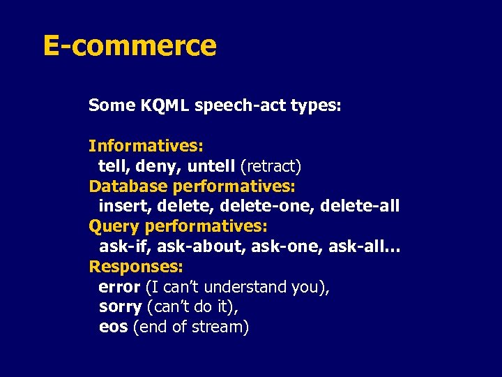 E-commerce Some KQML speech-act types: Informatives: tell, deny, untell (retract) Database performatives: insert, delete-one,