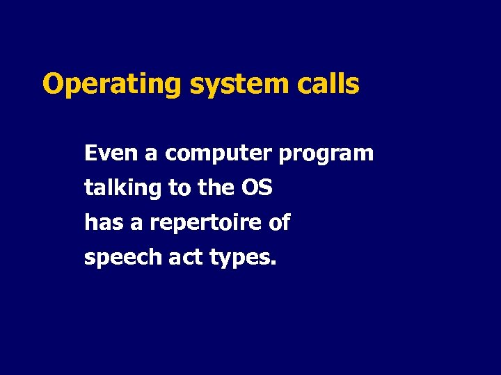 Operating system calls Even a computer program talking to the OS has a repertoire