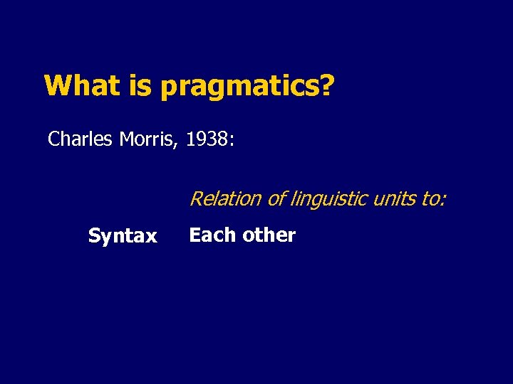 What is pragmatics? Charles Morris, 1938: Relation of linguistic units to: Syntax Each other