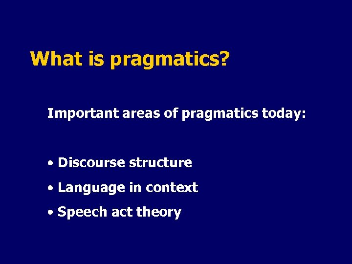 What is pragmatics? Important areas of pragmatics today: • Discourse structure • Language in