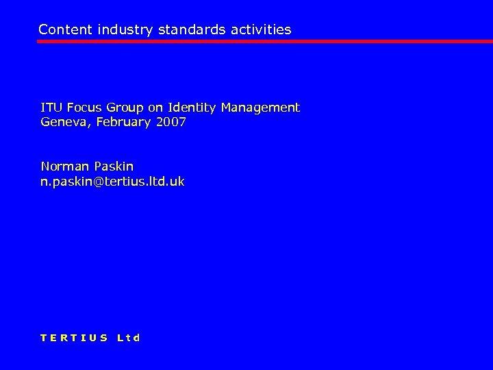 Content industry standards activities ITU Focus Group on Identity Management Geneva, February 2007 Norman
