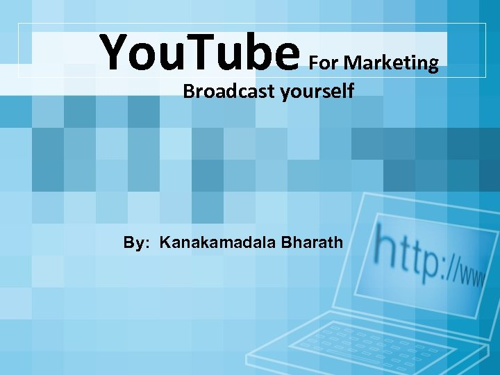 You. Tube For Marketing Broadcast yourself By: Kanakamadala Bharath