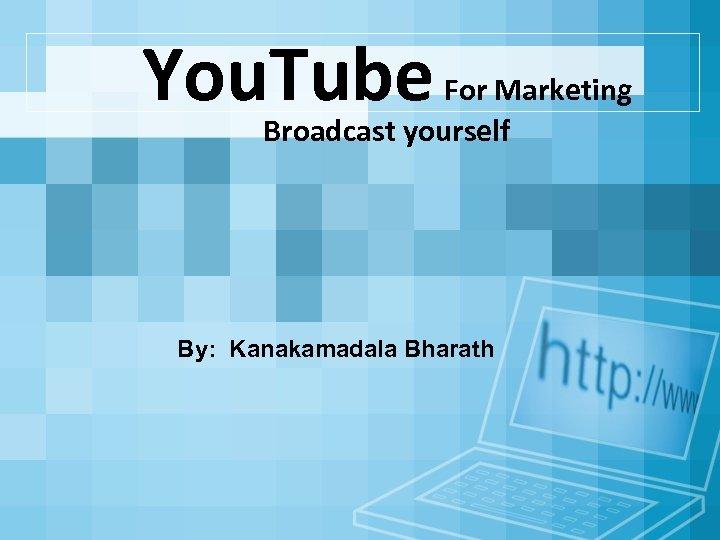You. Tube For Marketing Broadcast yourself By: Kanakamadala Bharath