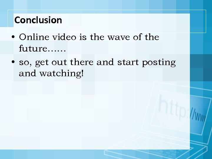 Conclusion • Online video is the wave of the future…… • so, get out
