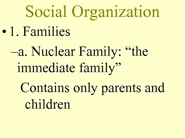 "Social Organization • 1. Families –a. Nuclear Family: ""the immediate family"" Contains only parents"
