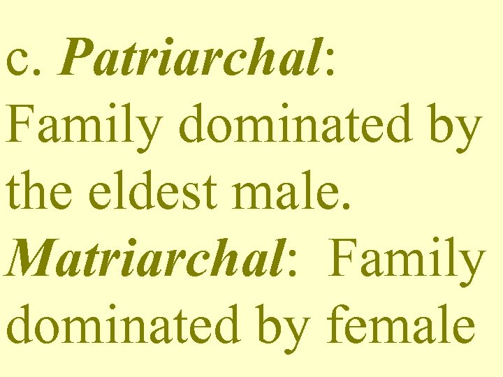 c. Patriarchal: Family dominated by the eldest male. Matriarchal: Family dominated by female