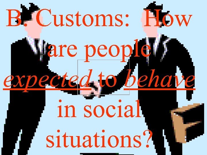 B. Customs: How are people expected to behave in social situations?