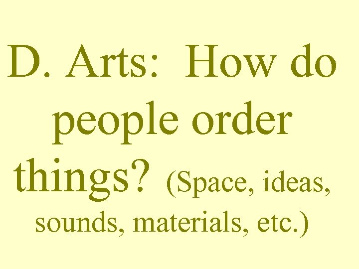 D. Arts: How do people order things? (Space, ideas, sounds, materials, etc. )