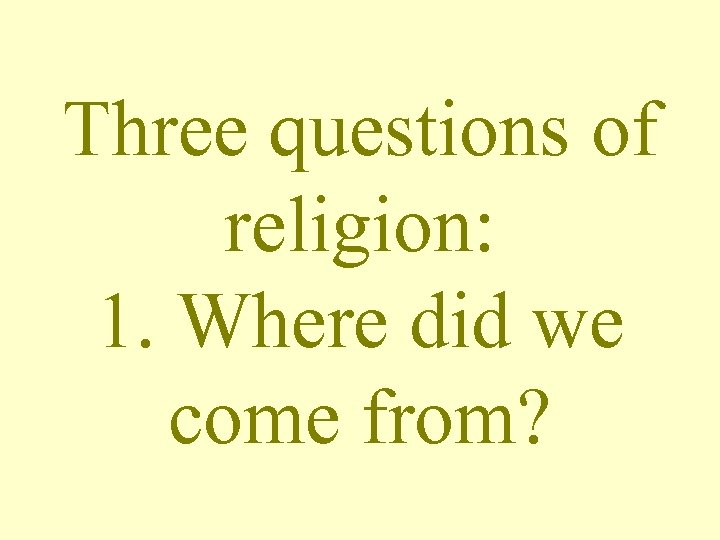 Three questions of religion: 1. Where did we come from?