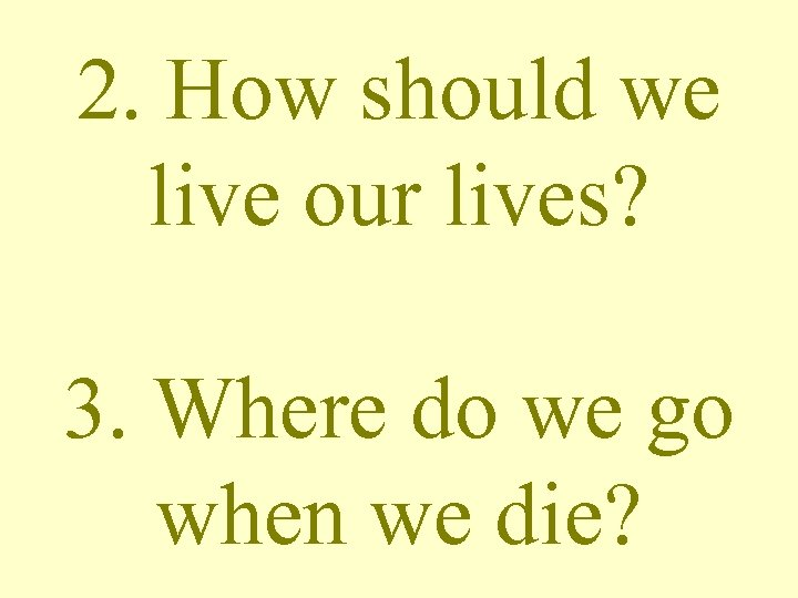 2. How should we live our lives? 3. Where do we go when we