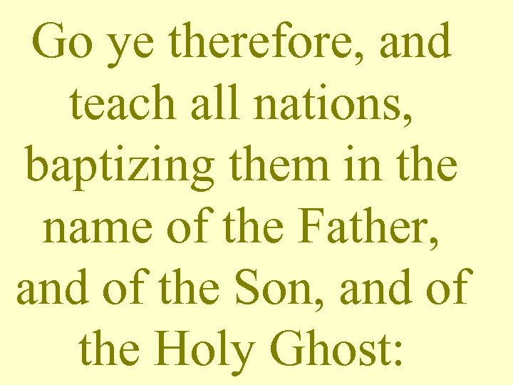 Go ye therefore, and teach all nations, baptizing them in the name of the