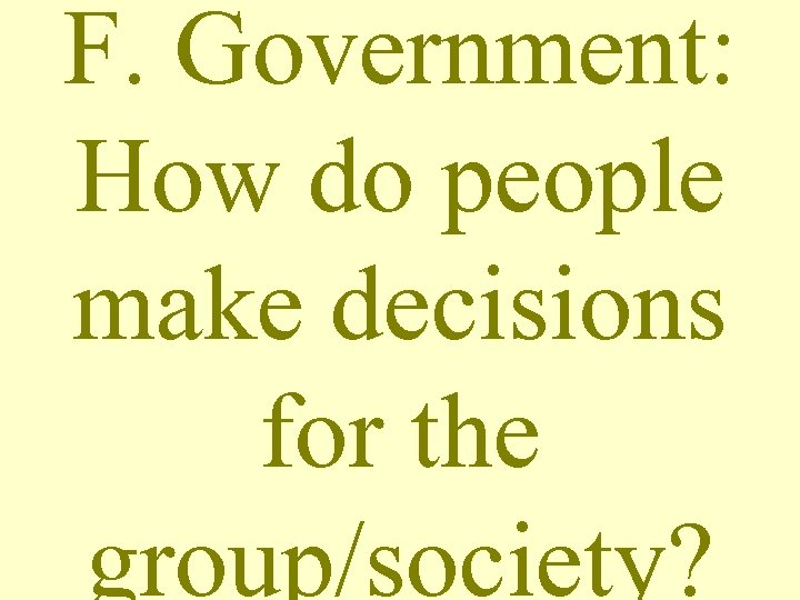 F. Government: How do people make decisions for the group/society?