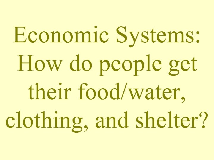 Economic Systems: How do people get their food/water, clothing, and shelter?