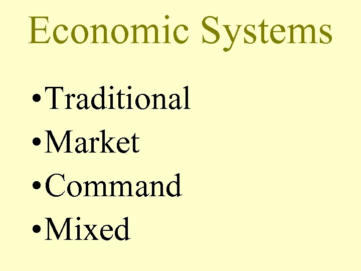 Economic Systems • Traditional • Market • Command • Mixed