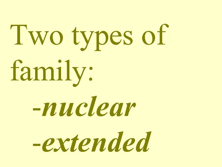 Two types of family: -nuclear -extended