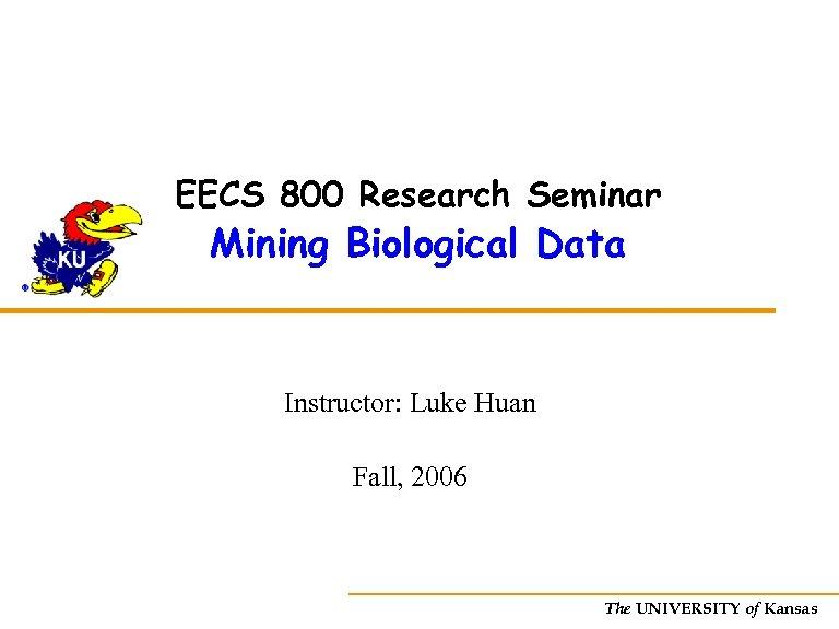 EECS 800 Research Seminar Mining Biological Data Instructor: Luke Huan Fall, 2006 The UNIVERSITY