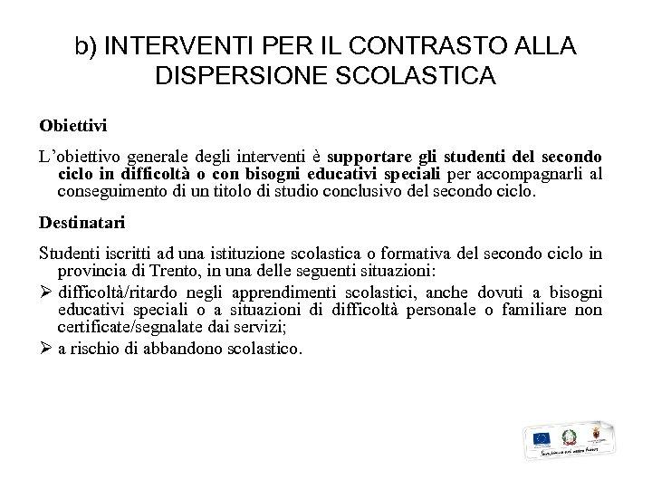 b) INTERVENTI PER IL CONTRASTO ALLA DISPERSIONE SCOLASTICA Obiettivi L'obiettivo generale degli interventi è