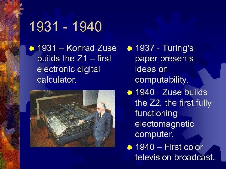 1931 - 1940 ® 1931 – Konrad Zuse builds the Z 1 – first