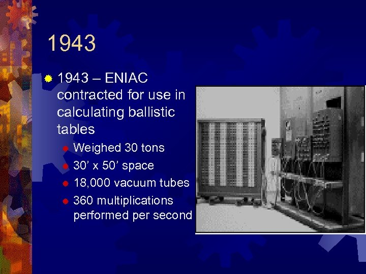 1943 ® 1943 – ENIAC contracted for use in calculating ballistic tables Weighed 30