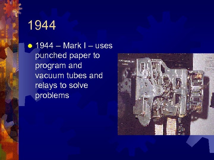 1944 ® 1944 – Mark I – uses punched paper to program and vacuum