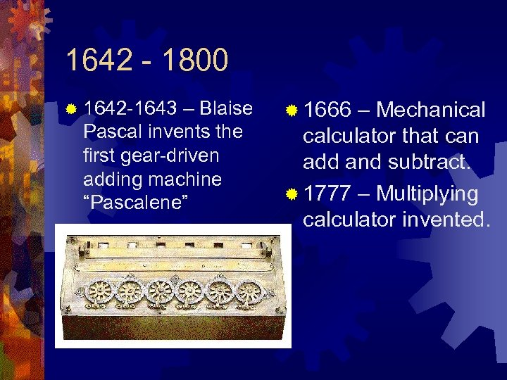1642 - 1800 ® 1642 -1643 – Blaise Pascal invents the first gear-driven adding