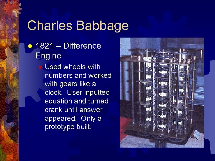 Charles Babbage ® 1821 – Difference Engine ® Used wheels with numbers and worked
