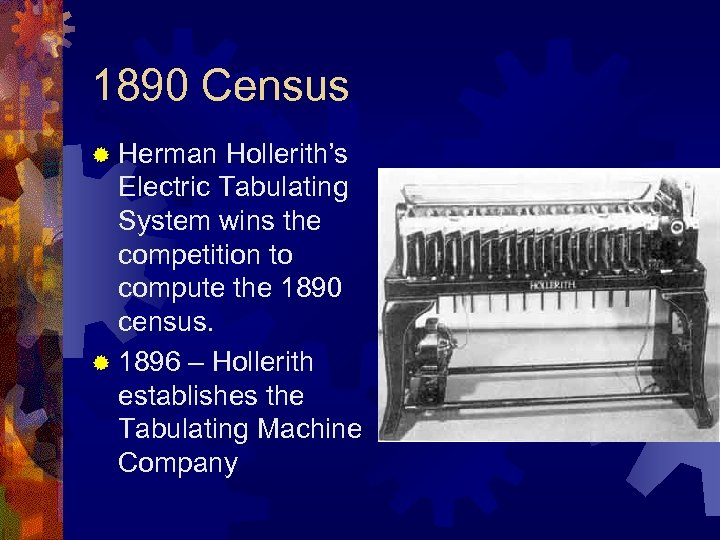 1890 Census ® Herman Hollerith's Electric Tabulating System wins the competition to compute the