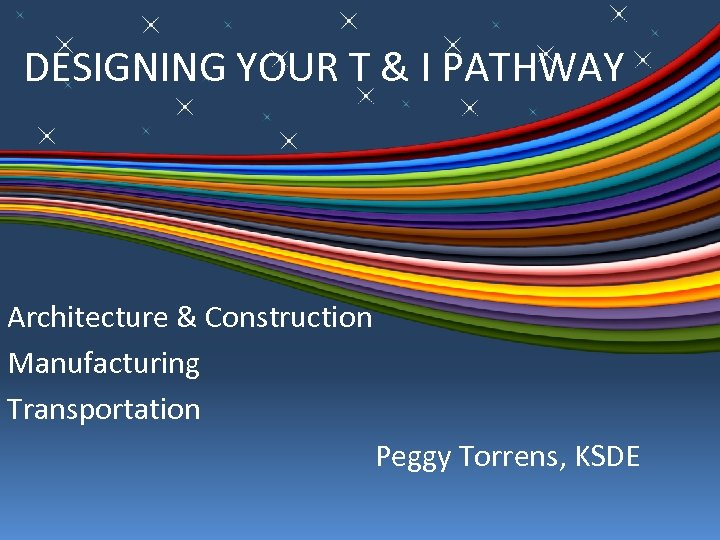 DESIGNING YOUR T & I PATHWAY Architecture & Construction Manufacturing Transportation Peggy Torrens, KSDE