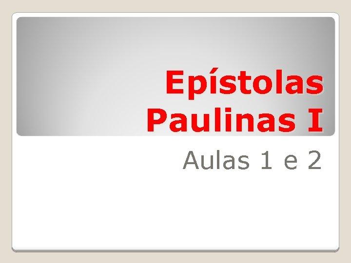 Epístolas Paulinas I Aulas 1 e 2