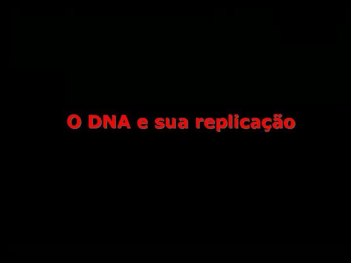 O DNA e sua replicação
