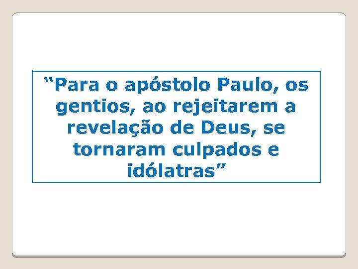 """""""Para o apóstolo Paulo, os gentios, ao rejeitarem a revelação de Deus, se tornaram"""