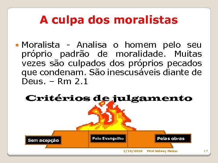 A culpa dos moralistas Moralista - Analisa o homem pelo seu próprio padrão de
