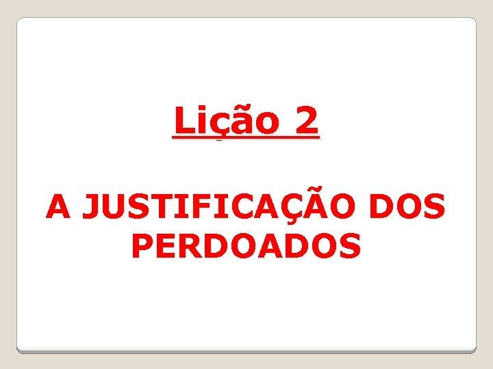 Lição 2 A JUSTIFICAÇÃO DOS PERDOADOS