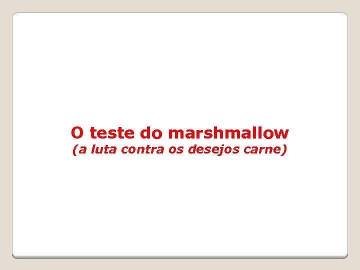 O teste do marshmallow (a luta contra os desejos carne)