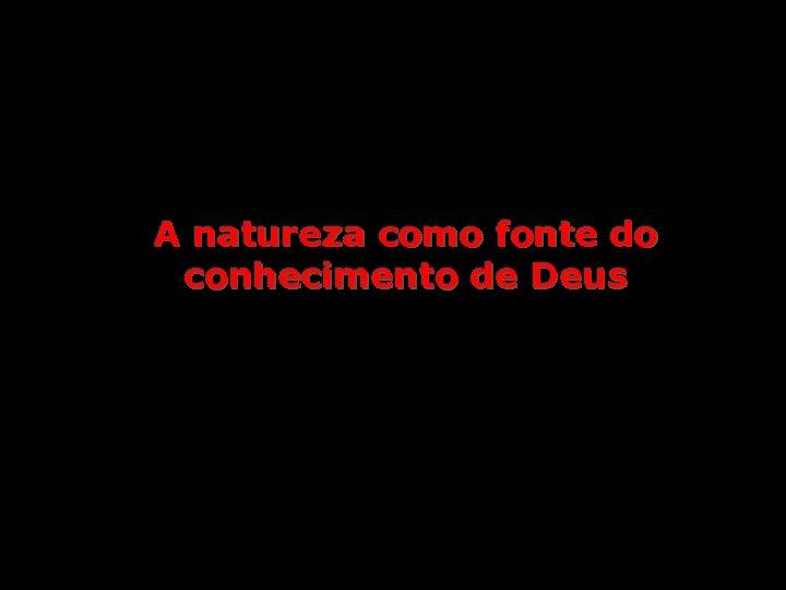 A natureza como fonte do conhecimento de Deus