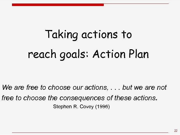 Taking actions to reach goals: Action Plan We are free to choose our actions,