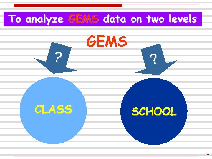 To analyze GEMS data on two levels ? CLASS GEMS ? SCHOOL 24